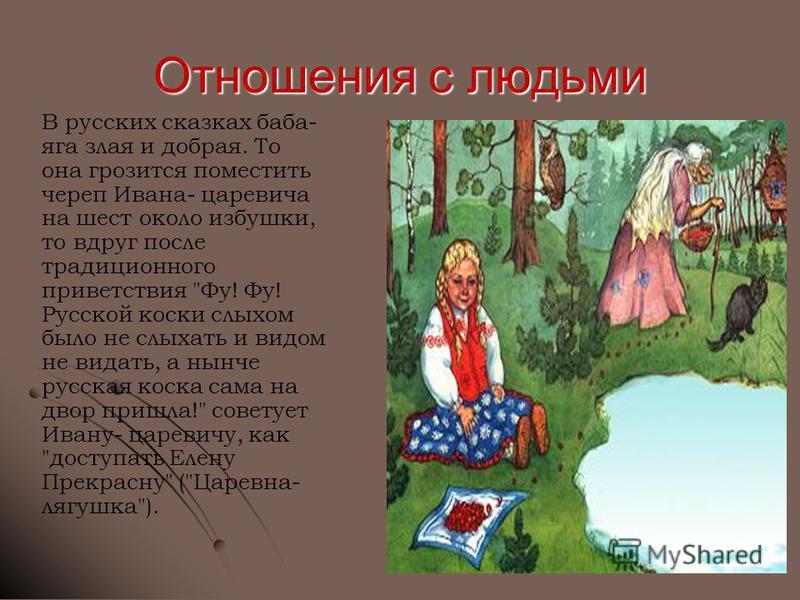 Отношения с людьми В русских сказках баба- яга злая и добрая. То она грозится поместить череп Ивана- царевича на шест около избушки, то вдруг после традиционного приветствия