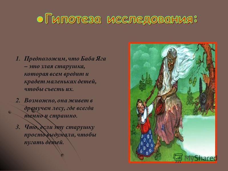 1.Предположим, что Баба Яга – это злая старушка, которая всем вредит и крадет маленьких детей, чтобы съесть их. 2.Возможно, она живет в дремучем лесу, где всегда темно и страшно. 3.Что, если эту старушку просто выдумали, чтобы пугать детей.