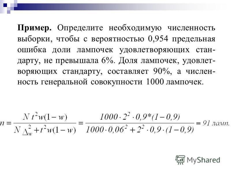 Пример. Определите необходимую численность выборки, чтобы с вероятностью 0,954 предельная ошибка доли лампочек удовлетворяющих стан- дарту, не превышала 6%. Доля лампочек, удовлетворяющих стандарту, составляет 90%, а числен- ность генеральной совокуп