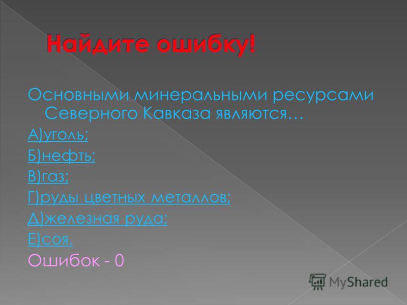 Основными минеральными ресурсами Северного Кавказа являются… А)уголь; Б)нефть; В)газ; Г)руды цветных металлов; Д)железная руда; Е)соя. Ошибок - 0