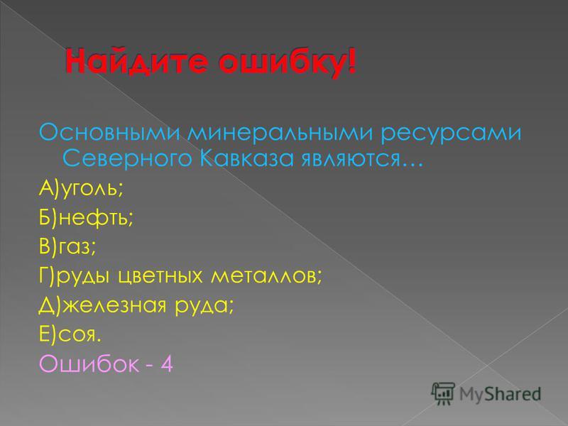 Основными минеральными ресурсами Северного Кавказа являются… А)уголь; Б)нефть; В)газ; Г)руды цветных металлов; Д)железная руда; Е)соя. Ошибок - 4