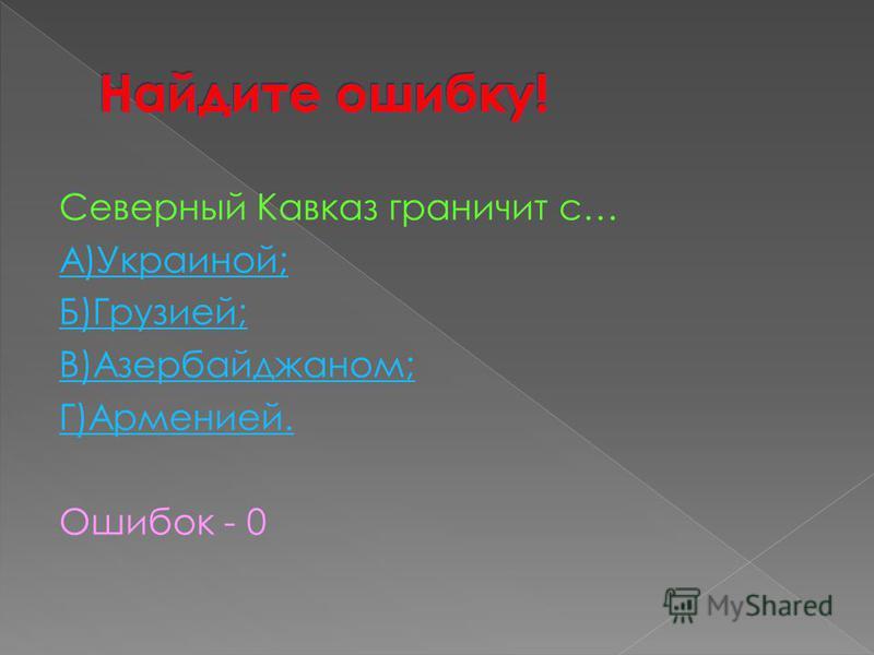 Северный Кавказ граничит с… А)Украиной; Б)Грузией; В)Азербайджаном; Г)Арменией. Ошибок - 0