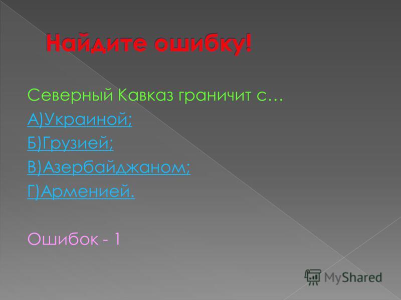 Северный Кавказ граничит с… А)Украиной; Б)Грузией; В)Азербайджаном; Г)Арменией. Ошибок - 1