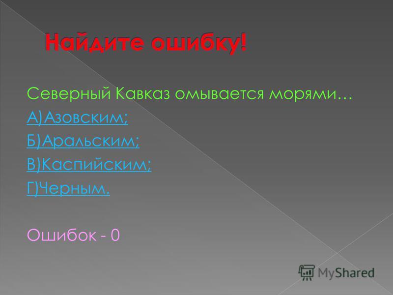 Северный Кавказ омывается морями… А)Азовским; Б)Аральским; В)Каспийским; Г)Черным. Ошибок - 0