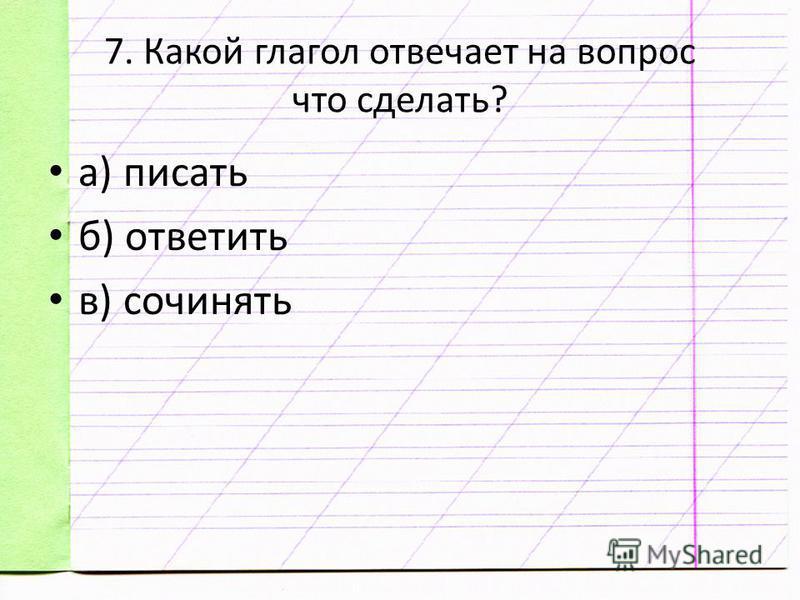 7. Какой глагол отвечает на вопрос что сделать? а) писать б) ответить в) сочинять