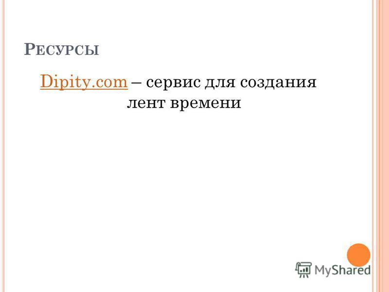 Р ЕСУРСЫ Dipity.comDipity.com – сервис для создания лент времени
