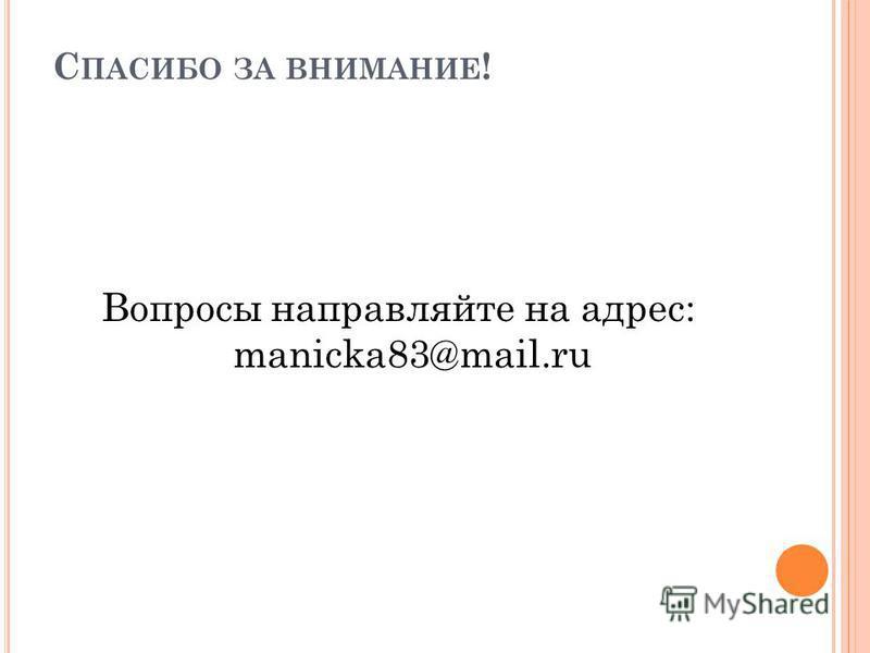 С ПАСИБО ЗА ВНИМАНИЕ ! Вопросы направляйте на адрес: manicka83@mail.ru