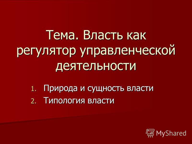 Тема. Власть как регулятор управленческой деятельности 1. Природа и сущность власти 2. Типология власти