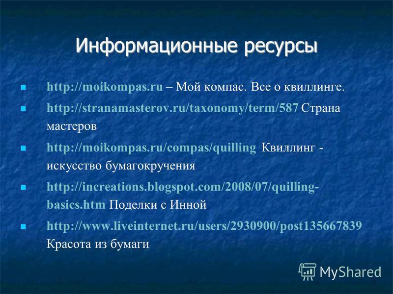 Информационные ресурсы http://moikompas.ru – Мой компас. Все о квиллинге. http://stranamasterov.ru/taxonomy/term/587 Страна мастеров http://moikompas.ru/compas/quilling Квиллинг - искусство бумагокручения http://increations.blogspot.com/2008/07/quill