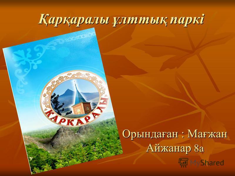 Қарқаралы ұлттық паркі Орындаған : Мағжан Айжанар 8а