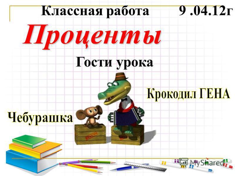 Проценты 9.04.12 г Классная работа Гости урока