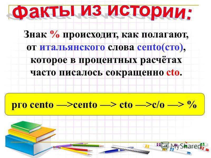 Знак % происходит, как полагают, от итальянского слова сепtо(сто), которое в процентных расчётах часто писалось сокращенно сто. рог сеntо >сепtо > сто >с/о > %