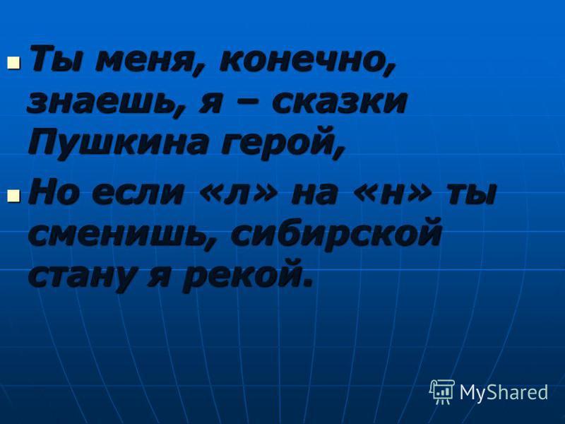 Ты меня, конечно, знаешь, я – сказки Пушкина герой, Ты меня, конечно, знаешь, я – сказки Пушкина герой, Но если «л» на «н» ты сменишь, сибирской стану я рекой. Но если «л» на «н» ты сменишь, сибирской стану я рекой.
