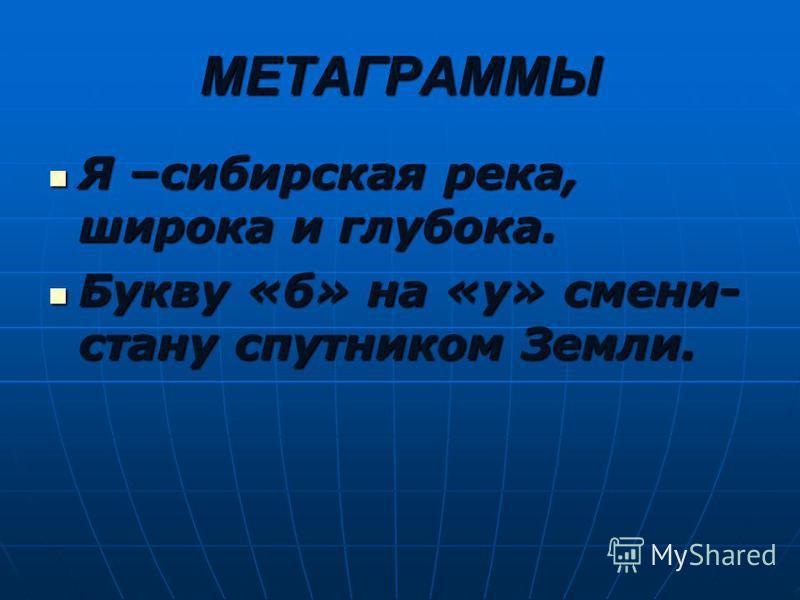 МЕТАГРАММЫ Я –сибирская река, широка и глубока. Я –сибирская река, широка и глубока. Букву «б» на «у» смени- стану спутником Земли. Букву «б» на «у» смени- стану спутником Земли.