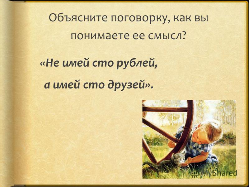 Объясните поговорку, как вы понимаете ее смысл? «Не имей сто рублей, а имей сто друзей».