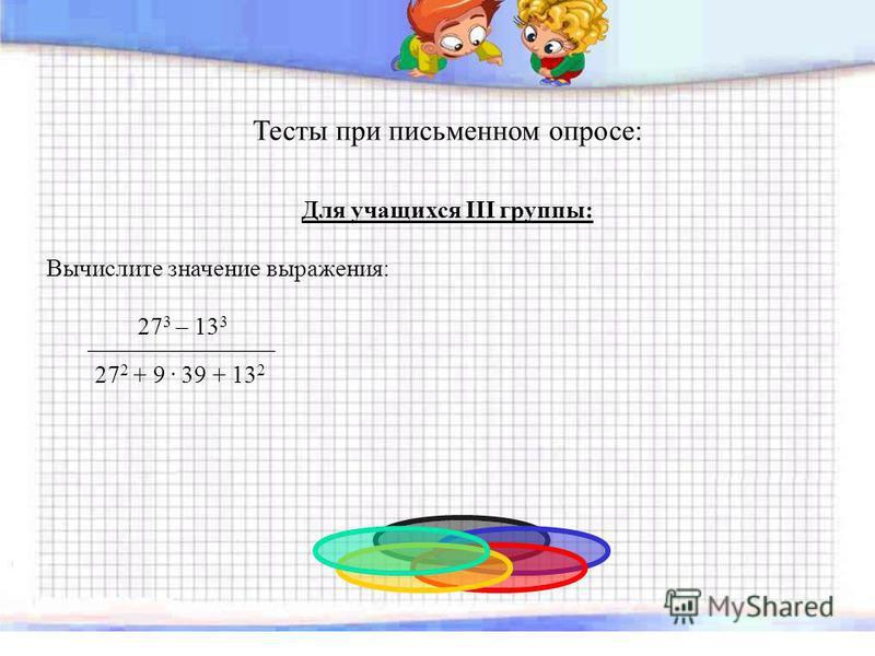 Тесты при письменном опросе: Для учащихся III группы: Вычислите значение выражения: 27 3 – 13 3 _______________________ 27 2 + 9. 39 + 13 2