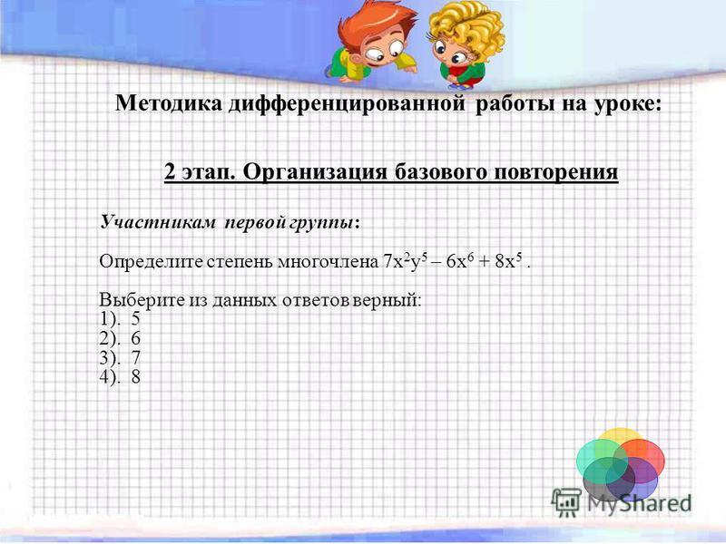 Методика дифференцированной работы на уроке: 2 этап. Организация базового повторения Участникам первой группы: Определите степень многочлена 7x 2 y 5 – 6x 6 + 8x 5. Выберите из данных ответов верный: 1). 5 2). 6 3). 7 4). 8