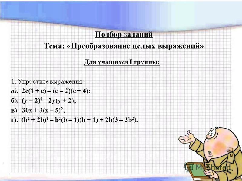 Подбор заданий Тема: «Преобразование целых выражений» Для учащихся I группы: 1. Упростите выражения: а). 2 с(1 + с) – (с – 2)(с + 4); б). (у + 2) 2 – 2 у(у + 2); в). 30 х + 3(х – 5) 2 ; г). (b 2 + 2b) 2 – b 2 (b – 1)(b + 1) + 2b(3 – 2b 2 ).