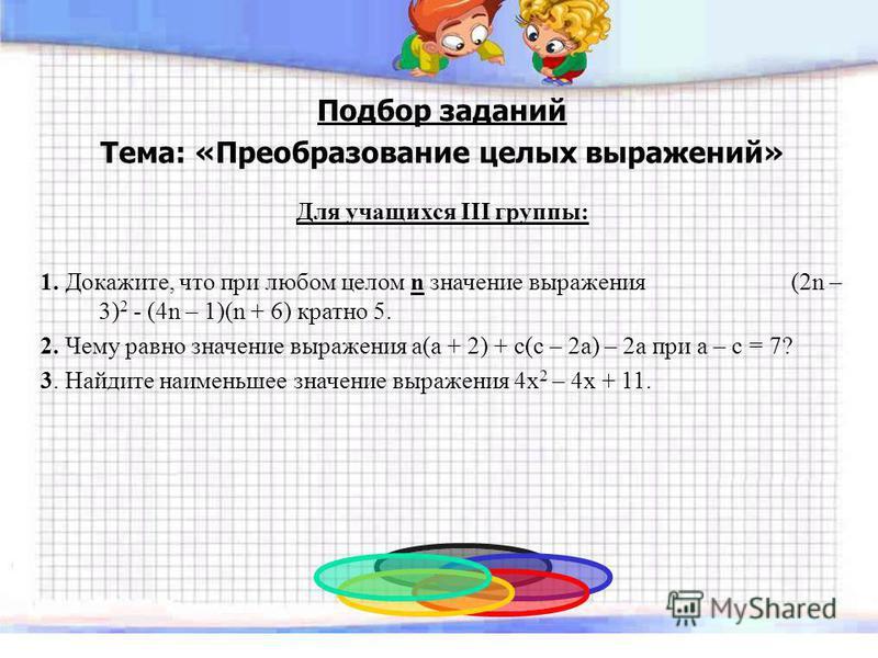 Подбор заданий Тема: «Преобразование целых выражений» Для учащихся III группы: 1. Докажите, что при любом целом n значение выражения (2n – 3) 2 - (4n – 1)(n + 6) кратно 5. 2. Чему равно значение выражения a(a + 2) + c(c – 2a) – 2a при a – c = 7? 3. Н