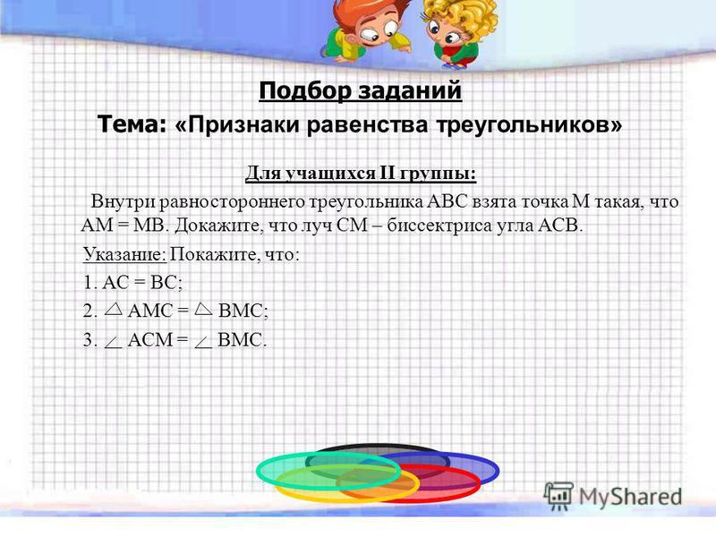 Подбор заданий Тема: «Признаки равенства треугольников» Для учащихся II группы: Внутри равностороннего треугольника ABC взята точка М такая, что АМ = МВ. Докажите, что луч СМ – биссектриса угла АСВ. Указание: Покажите, что: 1. АС = ВС; 2. АМС = ВМС;