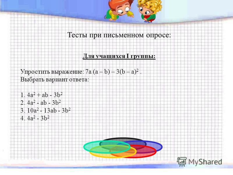 Тесты при письменном опросе: Для учащихся I группы: Упростить выражение: 7a (a – b) – 3(b – a) 2. Выбрать вариант ответа: 1. 4a 2 + ab - 3b 2 2. 4a 2 - ab - 3b 2 3. 10a 2 - 13ab - 3b 2 4. 4a 2 - 3b 2