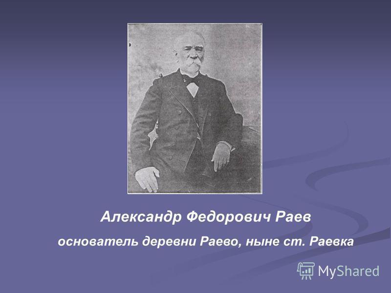 Александр Федорович Раев основатель деревни Раево, ныне ст. Раевка