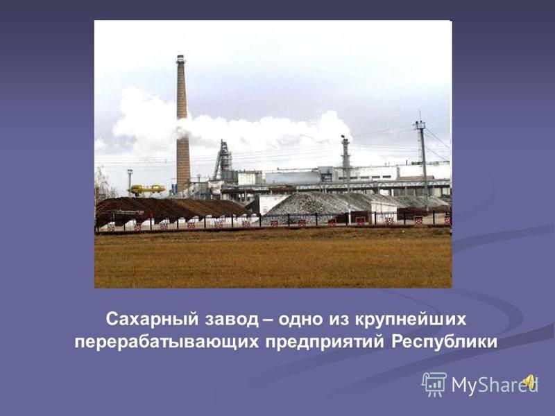 Сахарный завод – одно из крупнейших перерабатывающих предприятий Республики