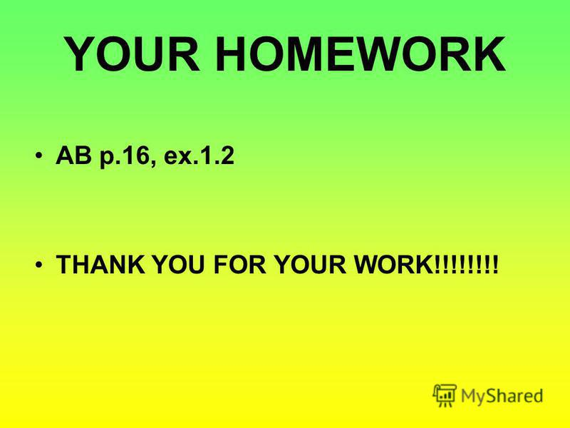 YOUR HOMEWORK AB p.16, ex.1.2 THANK YOU FOR YOUR WORK!!!!!!!!