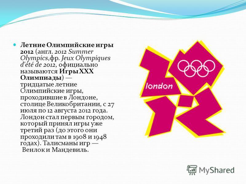 Летние Олимпийские игры 2012 (англ. 2012 Summer Olympics,фр. Jeux Olympiques d'été de 2012, официально называются Игры XXX Олимпиады) тридцатые летние Олимпийские игры, проходившие в Лондоне, столице Великобритании, с 27 июля по 12 августа 2012 года.