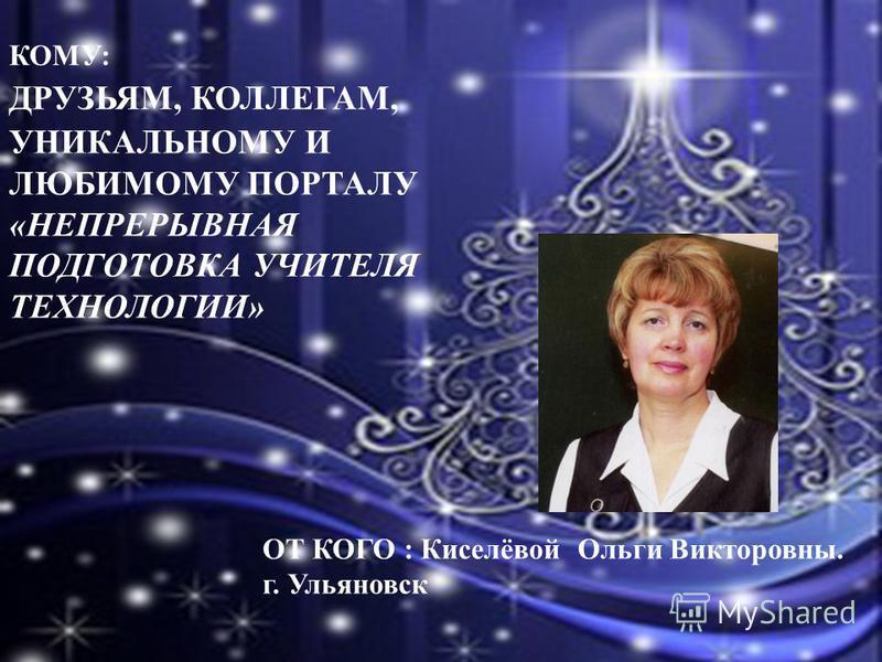 КОМУ: ДРУЗЬЯМ, КОЛЛЕГАМ, ОТ КОГО : Киселёвой Ольги Викторовны. г. Ульяновск УНИКАЛЬНОМУ И ЛЮБИМОМУ ПОРТАЛУ «НЕПРЕРЫВНАЯ ПОДГОТОВКА УЧИТЕЛЯ ТЕХНОЛОГИИ»