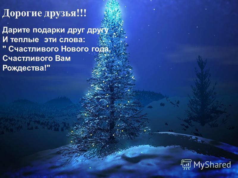 Дарите подарки друг другу И теплые эти слова:  Счастливого Нового года, Счастливого Вам Рождества! Дорогие друзья!!!