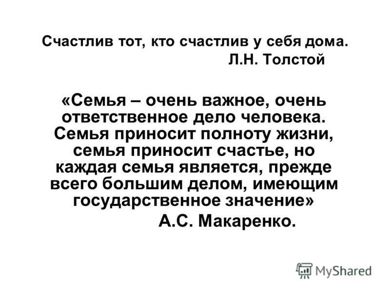 Счастлив тот, кто счастлив у себя дома. Л.Н. Толстой «Семья – очень важное, очень ответственное дело человека. Семья приносит полноту жизни, семья приносит счастье, но каждая семья является, прежде всего большим делом, имеющим государственное значени