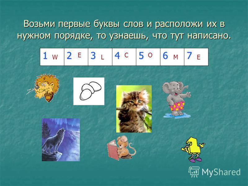 Возьми первые буквы слов и расположи их в нужном порядке, то узнаешь, что тут написано. 1234567 W E L C O ME