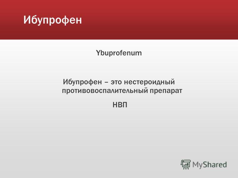 Ибупрофен Ybuprofenum Ибупрофен – это нестероидный противовоспалительный препарат НВП