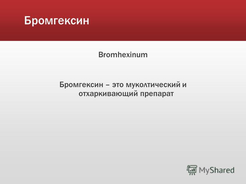 Бромгексин Bromhexinum Бромгексин – это муколитический и отхаркивающий препарат