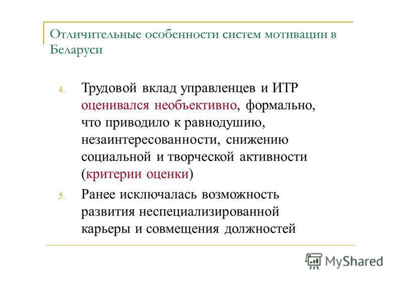 Отличительные особенности систем мотивации в Беларуси 4. 5. Трудовой вклад управленцев и ИТР оценивался необъективно, формально, что приводило к равнодушию, незаинтересованности, снижению социальной и творческой активности (критерии оценки) Ранее иск