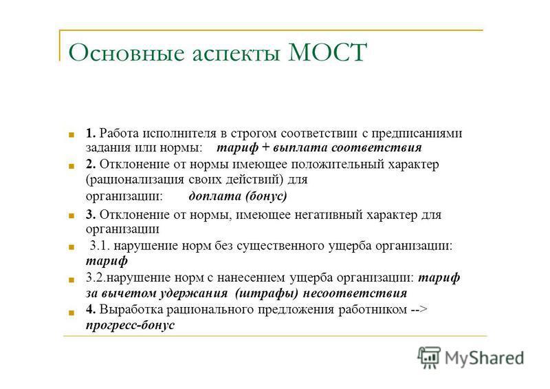 Основные аспекты МОСТ 1. Работа исполнителя в строгом соответствии с предписаниями задания или нормы: тариф + выплата соответствия 2. Отклонение от нормы имеющее положительный характер (рационализация своих действий) для организации:доплата (бонус) 3