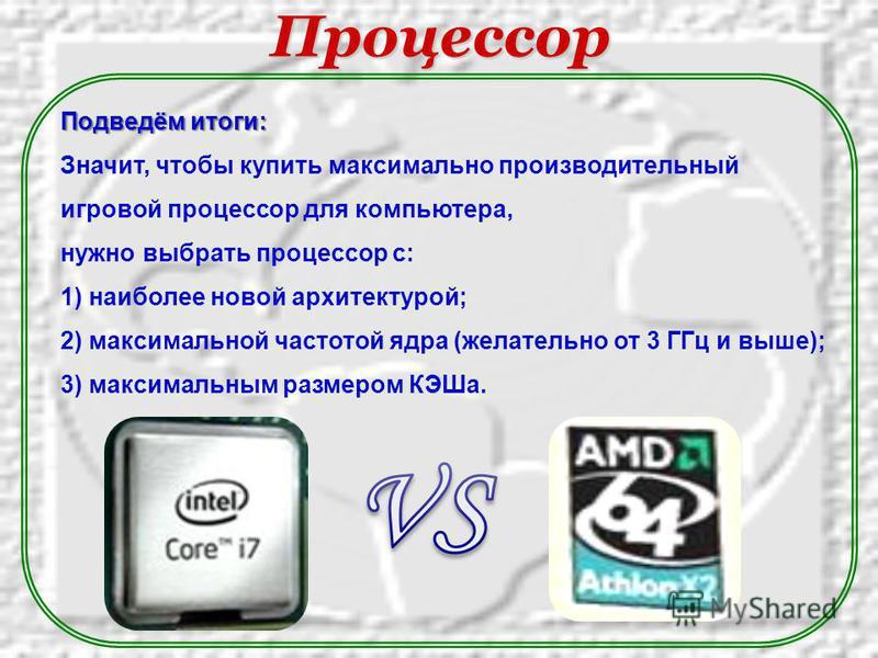 Подведём итоги: Значит, чтобы купить максимально производительный игровой процессор для компьютера, нужно выбрать процессор с: 1) наиболее новой архитектурой; 2) максимальной частотой ядра (желательно от 3 ГГц и выше); 3) максимальным размером КЭШа.