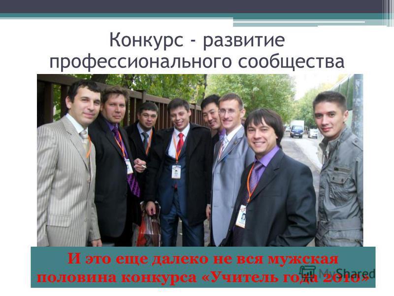 Конкурс - развитие профессионального сообщества И это еще далеко не вся мужская половина конкурса «Учитель года 2010»