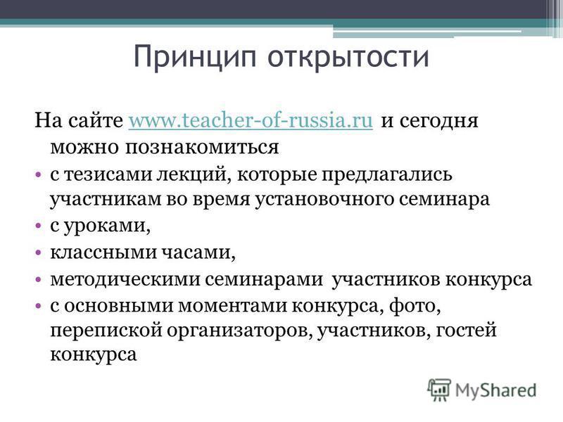Принцип открытости На сайте www.teacher-of-russia.ru и сегодня можно познакомитьсяwww.teacher-of-russia.ru с тезисами лекций, которые предлагались участникам во время установочного семинара с уроками, классными часами, методическими семинарами участн