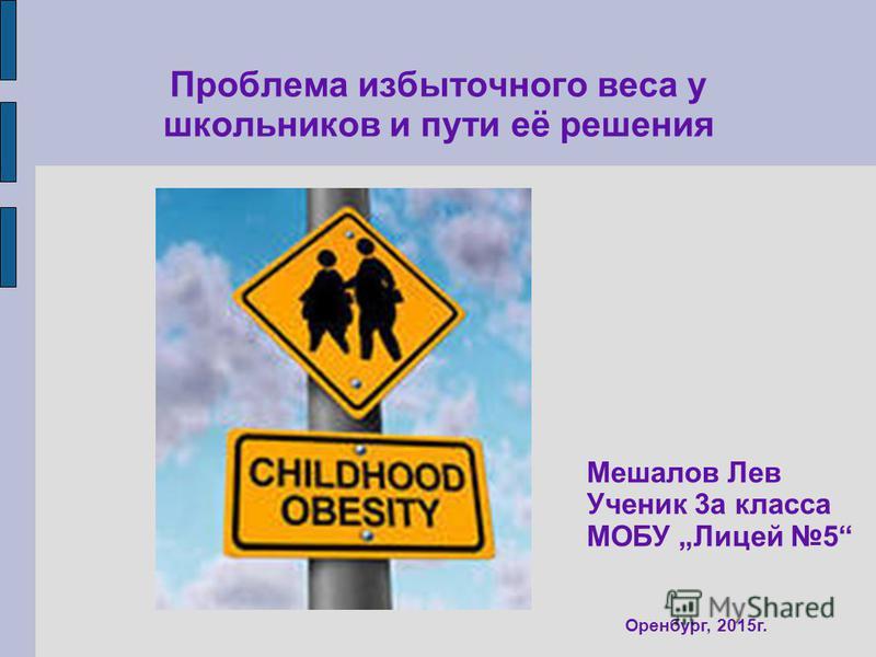 Проблема избыточного веса у школьников и пути её решения Оренбург, 2015 г. Мешалов Лев Ученик 3 а класса МОБУ Лицей 5