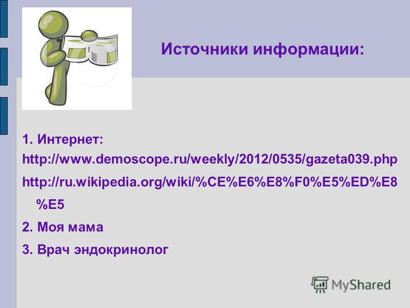 Источники информации: 1. Интернет: http://www.demoscope.ru/weekly/2012/0535/gazeta039. php http://ru.wikipedia.org/wiki/%CE%E6%E8%F0%E5%ED%E8 %E5 2. Моя мама 3. Врач эндокринолог