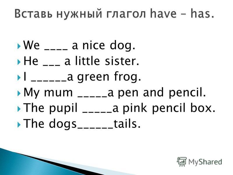 We ____ a nice dog. He ___ a little sister. I ______a green frog. My mum _____a pen and pencil. The pupil _____a pink pencil box. The dogs______tails.