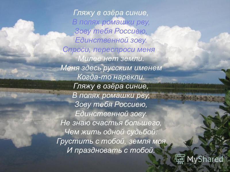 Гляжу в озёра синие, В полях ромашки рву, Зову тебя Россиею, Единственной зову. Спроси, переспроси меня - Милее нет земли. Меня здесь русским именем Когда-то нарекли. Гляжу в озёра синие, В полях ромашки рву, Зову тебя Россиею, Единственной зову. Не