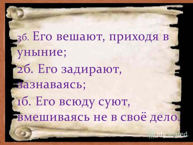 3 б. Его вешают, приходя в уныние; 2 б. Его задирают, зазнаваясь; 1 б. Его всюду суют, вмешиваясь не в своё дело.