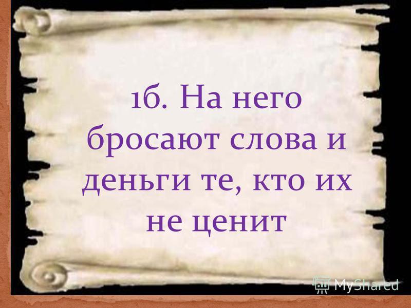 1 б. На него бросают слова и деньги те, кто их не ценит