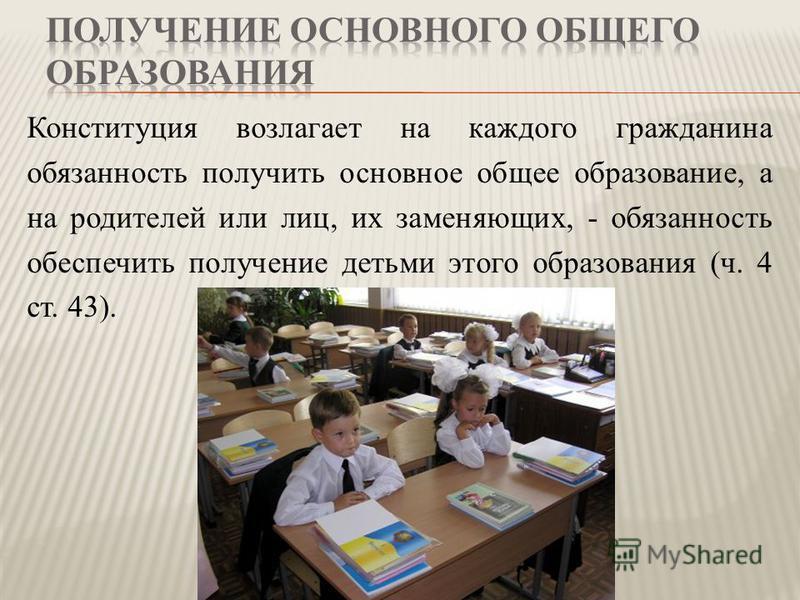 Конституция возлагает на каждого гражданина обязанность получить основное общее образование, а на родителей или лиц, их заменяющих, - обязанность обеспечить получение детьми этого образования (ч. 4 ст. 43).