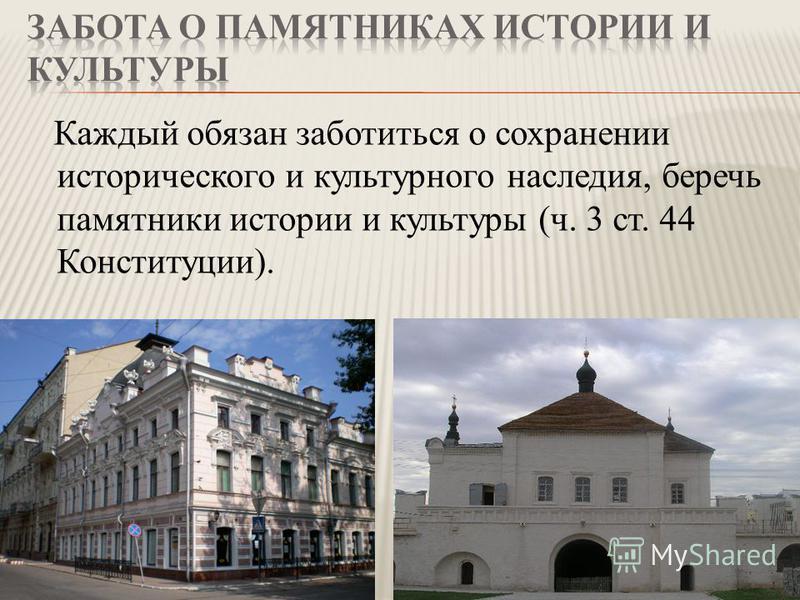 Каждый обязан заботиться о сохранении исторического и культурного наследия, беречь памятники истории и культуры (ч. 3 ст. 44 Конституции).