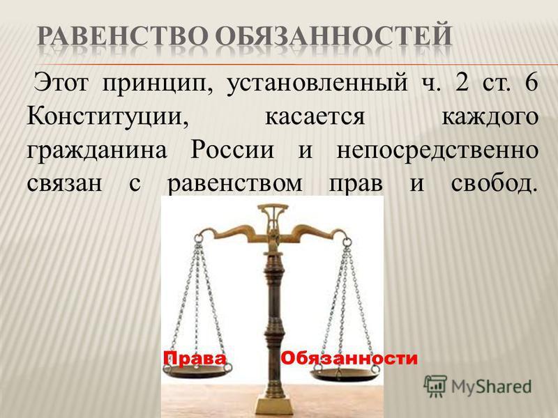 Этот принцип, установленный ч. 2 ст. 6 Конституции, касается каждого гражданина России и непосредственно связан с равенством прав и свобод. Права Обязанности