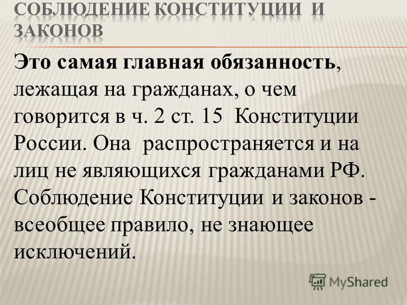 Это самая главная обязанность, лежащая на гражданах, о чем говорится в ч. 2 ст. 15 Конституции России. Она распространяется и на лиц не являющихся гражданами РФ. Соблюдение Конституции и законов - всеобщее правило, не знающее исключений.